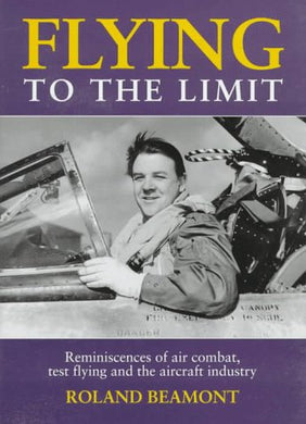 Flying To The Limit: Reminiscences Of Air Combat, Test Flying And The Aircraft Industry