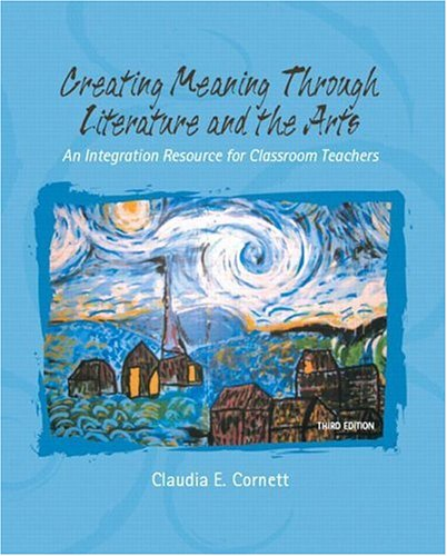 Creating Meaning Through Literature And The Arts: An Integrated Resource For Classroom Teachers (3Rd Edition)