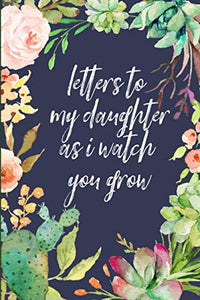 Letters To My Daughter As I Watch You Grow: Blank Journal, A Thoughtful Gift For New Mothers,Parents. Write Memories Now ,Read Them Later & Treasure This Lovely Time Capsule Keepsake Forever,Cactus