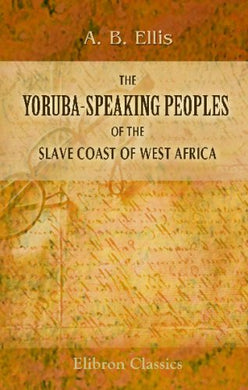 The Yoruba-Speaking Peoples Of The Slave Coast Of West Africa: Their Religion, Manners, Customs, Laws, Language, Etc. With An Appendix Containing A ... Of The Tshi, G, Ewe, And Yoruba Languages
