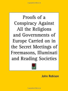 Proofs Of A Conspiracy Against All The Religions And Governments Of Europe Carried On In The Secret Meetings Of Freemasons, Illuminati And Reading Soc