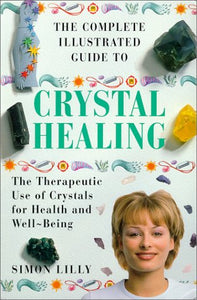 The Complete Illustrated Guide To Crystal Healing: A Practical Approach To The Therapeutic Use Of Crystals For Health And Well-Being (The Complete Illustrated Guide Series)
