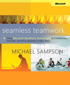 Seamless Teamwork: Using Microsoft Sharepoint Technologies To Collaborate, Innovate, And Drive Business In New Ways (Business Skills)