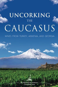 Uncorking The Caucasus: Wines From Turkey, Armenia, And Georgia