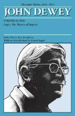The Later Works Of John Dewey, Volume 12, 1925-1953: 1938, Logic: The Theory Of Inquiry (Collected Works Of John Dewey)