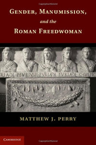 Gender, Manumission, And The Roman Freedwoman
