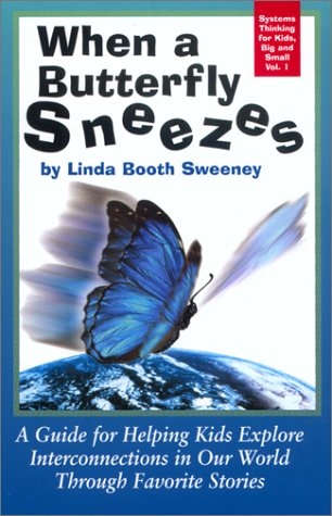 When A Butterfly Sneezes: A Guide For Helping Kids Explore Interconnections In Our World Through Favorite Stories (Systems Thinking For Kids, Big And Small, Vol 1)