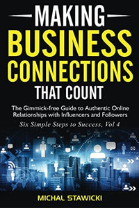 Making Business Connections That Count: The Gimmick-Free Guide To Authentic Online Relationships With Influencers And Followers (Six Simple Steps To Success) (Volume 4)