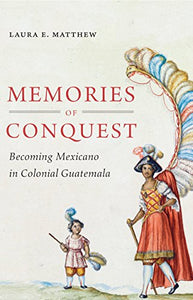 Memories Of Conquest: Becoming Mexicano In Colonial Guatemala