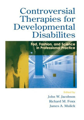 Controversial Therapies For Developmental Disabilities: Fad, Fashion, And Science In Professional Practice