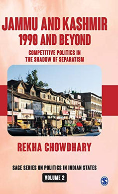 Jammu And Kashmir: 1990 And Beyond: Competitive Politics In The Shadow Of Separatism (Sage Series On Politics In Indian States)