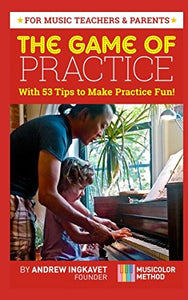 The Game Of Practice: With 53 Tips To Make Practice Fun!