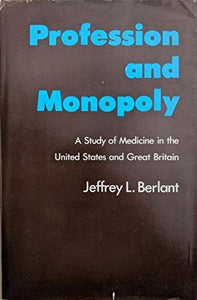 Profession And Monopoly: A Study Of Medicine In The United States And Great Britain