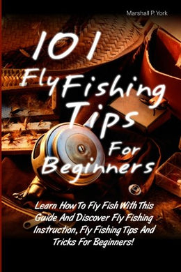 101 Fly Fishing Tips For Beginners: Learn How To Fly Fish With This Guide And Discover Fly Fishing Instruction, Fly Fishing Tips And Tricks For Beginners!