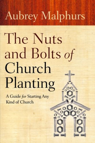 The Nuts And Bolts Of Church Planting: A Guide For Starting Any Kind Of Church