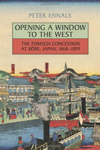 Load image into Gallery viewer, Opening A Window To The West: The Foreign Concession At Kobe, Japan, 1868-1899 (Japan And Global Society)