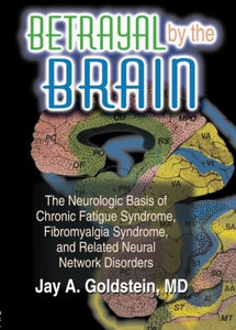 Betrayal By The Brain: The Neurologic Basis Of Chronic Fatigue Syndrome, Fibromyalgia Syndrome, And Related Neural Network (The Haworth Library Of The Networks In Health & Illness +)