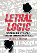 Load image into Gallery viewer, Lethal Logic: Exploding The Myths That Paralyze American Gun Policy