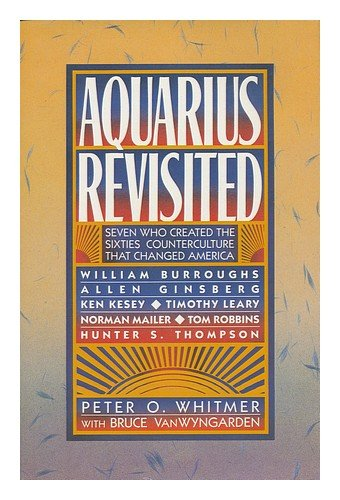 Aquarius Revisited: Seven Who Created The Sixties Counterculture That Changed America : William Burroughs, Allen Ginsberg, Ken Kesey, Timothy Leary,