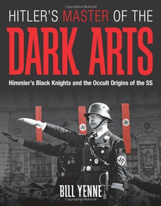 Hitler'S Master Of The Dark Arts: Himmler'S Black Knights And The Occult Origins Of The Ss