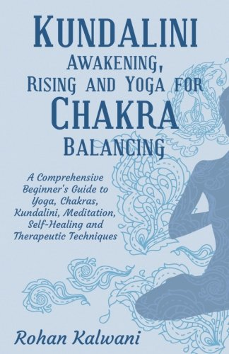 Kundalini Awakening, Rising And Yoga For Chakra Balancing: A Comprehensive Beginner'S Guide To Yoga, Chakras, Kundalini, Meditation, Self-Healing And Therapeutic Techniques