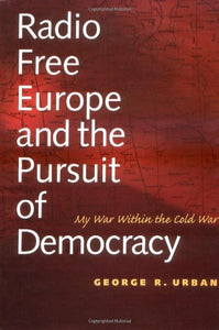 Radio Free Europe And The Pursuit Of Democracy: My War Within The Cold War