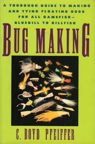 Bug Making: A Thorough Guide To Making And Tying Floating Bugs For All Gamefish - Bluegill To Billfish