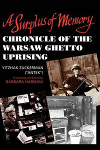 A Surplus Of Memory: Chronicle Of The Warsaw Ghetto Uprising (A Centennial Book)