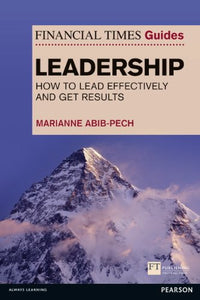 The Financial Times Guide To Leadership: How To Lead Effectively And Get Results (Financial Times Guides)
