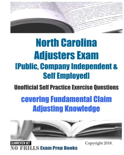 North Carolina Adjusters Exam [Public, Company Independent & Self Employed] Unofficial Self Practice Exercise Questions: Covering Fundamental Claim Adjusting Knowledge