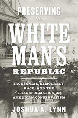 Preserving The White Man'S Republic: Jacksonian Democracy, Race, And The Transformation Of American Conservatism (A Nation Divided: Studies In The Civil War Era)