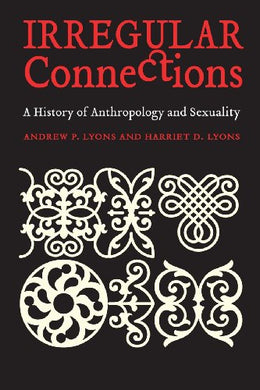 Irregular Connections: A History Of Anthropology And Sexuality (Critical Studies In The History Of Anthropology)