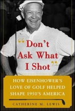 Load image into Gallery viewer, Don'T Ask What I Shot: How President Eisenhowers Love Of Golf Helped Shape 1950S America