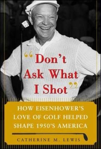 Don'T Ask What I Shot: How President Eisenhowers Love Of Golf Helped Shape 1950S America