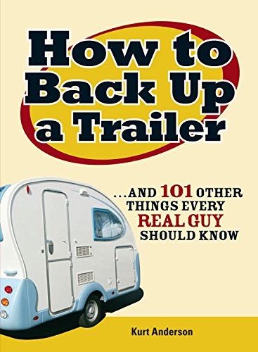 How To Back Up A Trailer: .And 101 Other Things Every Real Guy Should Know