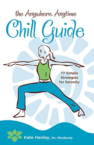 The Anywhere, Anytime Chill Guide: 77 Simple Strategies For Serenity