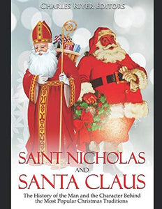 Saint Nicholas And Santa Claus: The History Of The Man And The Character Behind The Most Popular Christmas Traditions