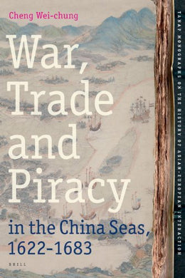 War, Trade And Piracy In The China Seas (1622-1683) (Tanap Monographs On The History Of Asian-European Interactio)
