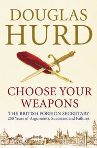 Choose Your Weapons: The British Foreign Secretary: 200 Years Of Argument, Success And Failure