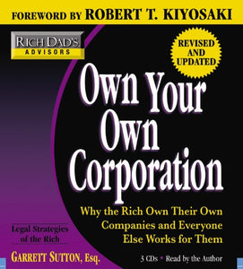 Rich Dad'S Advisors: Own Your Own Corporation: Why The Rich Own Their Own Companies And Everyone Else Works For Them