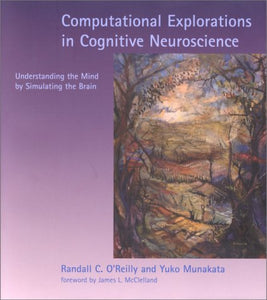 Computational Explorations In Cognitive Neuroscience: Understanding The Mind By Simulating The Brain