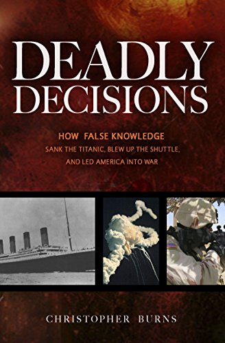 Deadly Decisions: How False Knowledge Sank The Titanic, Blew Up The Shuttle, And Led America Into War