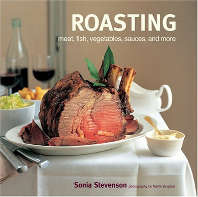 Roasting: Meat, Fish, Vegetables, Sauces And More