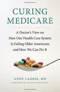 Curing Medicare: A Doctor'S View On How Our Health Care System Is Failing Older Americans And How We Can Fix It (The Culture And Politics Of Health Care Work)