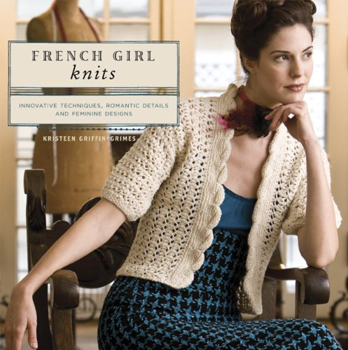 French Girl Knits: Innovative Techniques, Romantic Details, And Feminine Designs