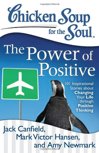 Chicken Soup For The Soul: The Power Of Positive: 101 Inspirational Stories About Changing Your Life Through Positive Thinking