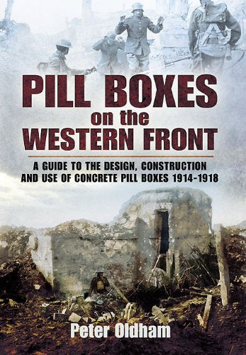 Pill Boxes On The Western Front: A Guide To The Design, Construction And Use Of Concrete Pill Boxes, 1914-1918