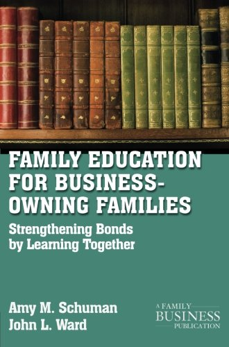Family Education For Business-Owning Families: Strengthening Bonds By Learning Together (A Family Business Publication)