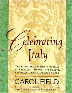 Celebrating Italy: Tastes & Traditions Of Italy As Revealed Through Its Feasts, Festivals & Sumptuous Foods, The