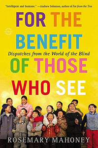 For The Benefit Of Those Who See: Dispatches From The World Of The Blind